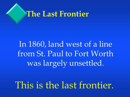 In 1860, land west of a line from St. Paul to Fort Worth was largely unsettled. This is the last frontier. The Last Frontier.
