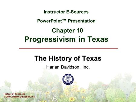 History of Texas, 4e © 2007, Harlan Davidson, Inc. 1 Instructor E-Sources PowerPoint™ Presentation Chapter 10 Progressivism in Texas The History of Texas.