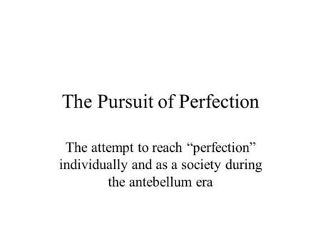 "The Pursuit of Perfection The attempt to reach ""perfection"" individually and as a society during the antebellum era."