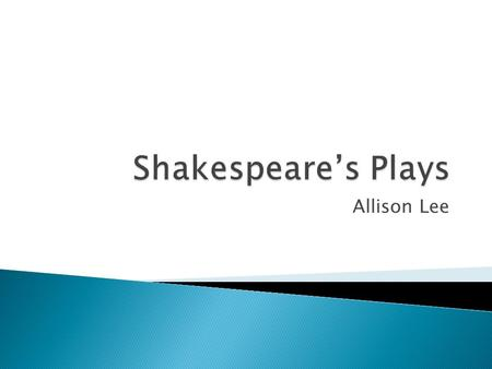 Allison Lee.  Most of the plays were produced at 1590~1613  Formed one of literature's greatest legacies  Wrote comedies, histories, tragedies  Made.