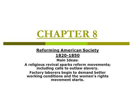 CHAPTER 8 Reforming American Society 1820-1850 Main Ideas: A religious revival sparks reform movements; including calls to outlaw slavery. Factory laborers.