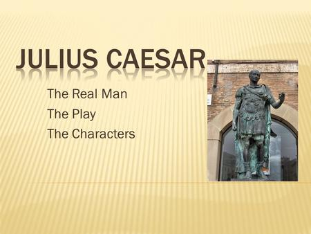 The Real Man The Play The Characters.  A historic figure who lived from 100 to 44 BC  Military Leader and Ruler of Rome  Statues currently exist in.