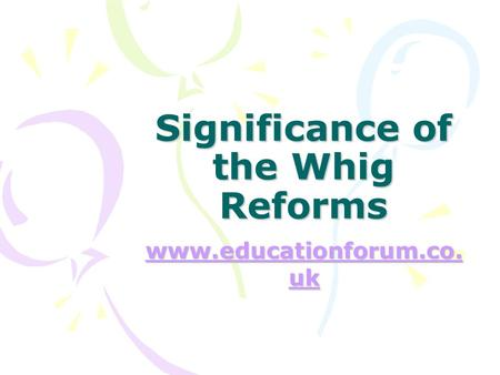 Significance of the Whig Reforms www.educationforum.co. uk www.educationforum.co. uk.