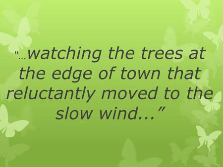 """… watching the trees at the edge of town that reluctantly moved to the slow wind..."""