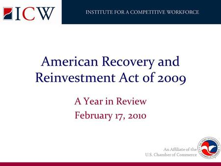 An Affiliate of the U.S. Chamber of Commerce American Recovery and Reinvestment Act 0f 2009 A Year in Review February 17, 2010.