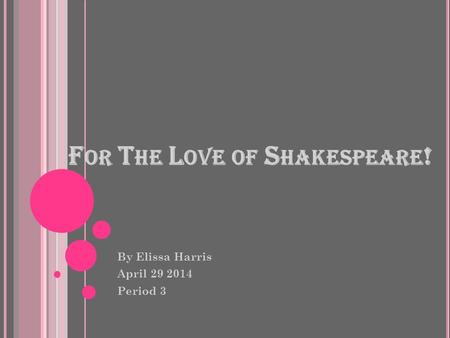 F OR T HE L OVE OF S HAKESPEARE ! By Elissa Harris April 29 2014 Period 3.