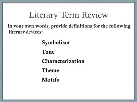 Literary Term Review In your own words, provide definitions for the following literary devices: Symbolism Tone Characterization Theme Motifs.