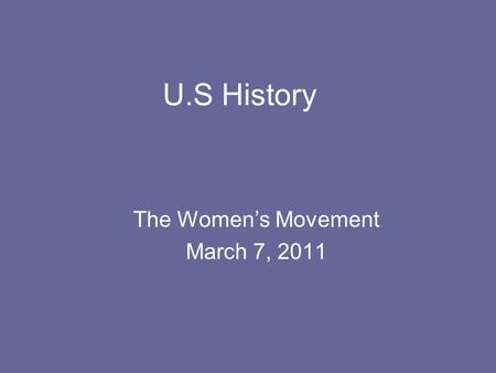 U.S History The Women's Movement March 7, 2011. California Standard 8.6.6 Examine the women's suffrage movement (biographies, writing and speeches of.