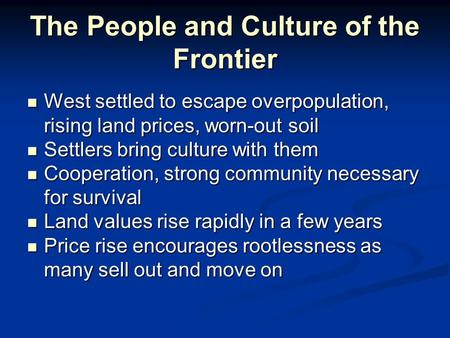 The People and Culture of the Frontier West settled to escape overpopulation, rising land prices, worn-out soil West settled to escape overpopulation,