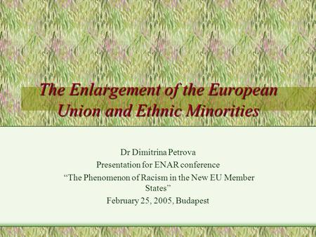 "The Enlargement of the European Union and Ethnic Minorities Dr Dimitrina Petrova Presentation for ENAR conference ""The Phenomenon of Racism in the New."