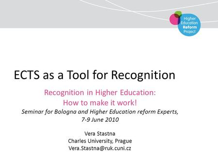 ECTS as a Tool for Recognition Recognition in Higher Education: How to make it work! Seminar for Bologna and Higher Education reform Experts, 7-9 June.