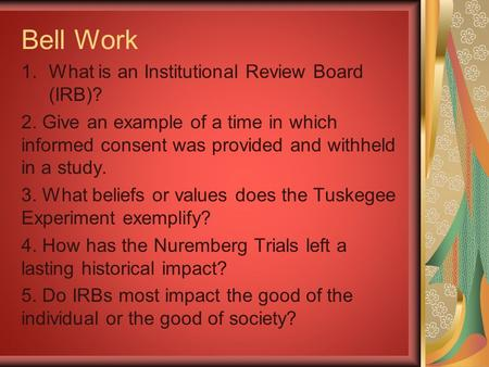 Bell Work 1.What is an Institutional Review Board (IRB)? 2. Give an example of a time in which informed consent was provided and withheld in a study. 3.