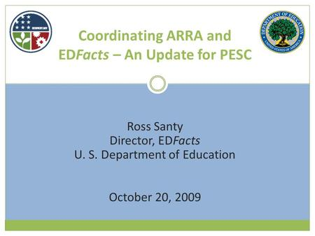 Coordinating ARRA and EDFacts – An Update for PESC Ross Santy Director, EDFacts U. S. Department of Education October 20, 2009.