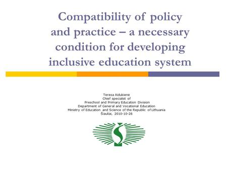 Compatibility of policy and practice – a necessary condition for developing inclusive education system Teresa Aidukienė Chief specialist of Preschool and.