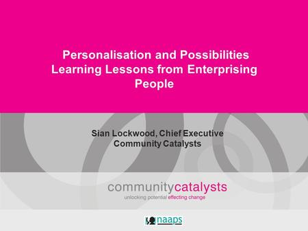 Personalisation and Possibilities Learning Lessons from Enterprising People Sian Lockwood, Chief Executive Community Catalysts.