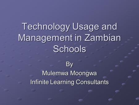 Technology Usage and Management in Zambian Schools By Mulemwa Moongwa Infinite Learning Consultants.