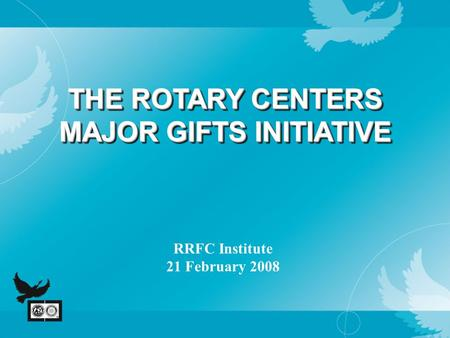 THE ROTARY CENTERS MAJOR GIFTS INITIATIVE RRFC Institute 21 February 2008.