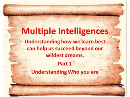 Multiple Intelligences Understanding how we learn best can help us succeed beyond our wildest dreams. Part 1 Understanding Who you are.