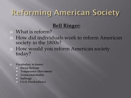 Bell Ringer:  What is reform?  How did individuals work to reform American society in the 1800s?  How would you reform American society today?  Vocabulary.