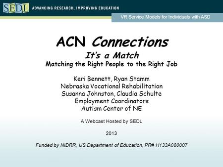 VR Service Models for Individuals with ASD ACN Connections It's a Match Matching the Right People to the Right Job Keri Bennett, Ryan Stamm Nebraska Vocational.