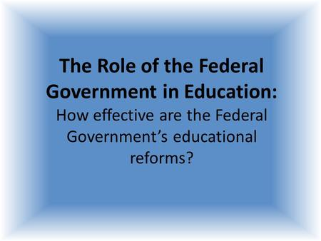 the need for federal government involvement in education reform While many critics of higher education have outlined many sins (victor davis  hanson  government responsibility, not a major concern of the federal  government  fourth, reduce federal involvement, especially education.