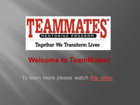 Welcome to TeamMates! To learn more please watch this videothis video.