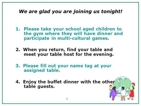 1 We are glad you are joining us tonight! 1.Please take your school aged children to the gym where they will have dinner and participate in multi-cultural.