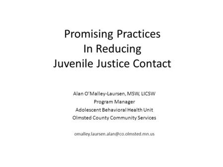 Promising Practices In Reducing Juvenile Justice Contact Alan O'Malley-Laursen, MSW, LICSW Program Manager Adolescent Behavioral Health Unit Olmsted County.