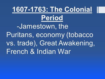 1607-1763: The Colonial Period -Jamestown, the Puritans, economy (tobacco vs. trade), Great Awakening, French & Indian War.