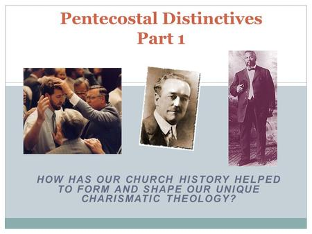 HOW HAS OUR CHURCH HISTORY HELPED TO FORM AND SHAPE OUR UNIQUE CHARISMATIC THEOLOGY? Pentecostal Distinctives Part 1.