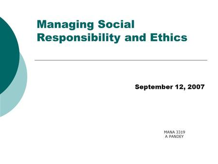 MANA 3319 A PANDEY Managing Social Responsibility and Ethics September 12, 2007.