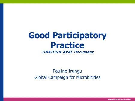 Www.global-campaign.org Good Participatory Practice UNAIDS & AVAC Document Pauline Irungu Global Campaign for Microbicides.