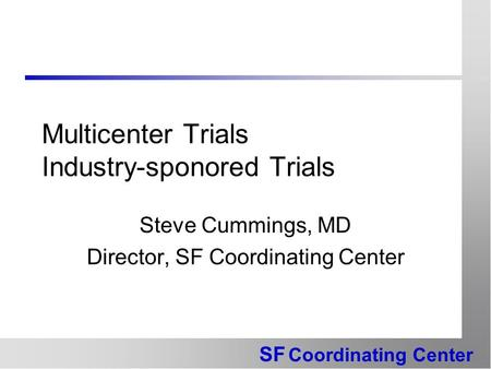 SF Coordinating Center Multicenter Trials Industry-sponored Trials Steve Cummings, MD Director, SF Coordinating Center.