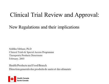 Clinical Trial Review and Approval: New Regulations and their implications Siddika Mithani, Ph.D Clinical Trials & Special Access Programme Therapeutic.