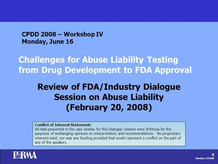 0 Version: 2/14/08 Challenges for Abuse Liability Testing from Drug Development to FDA Approval Review of FDA/Industry Dialogue Session on Abuse Liability.