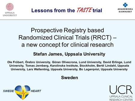 SWEDE HEART Prospective Registry based Randomized Clinical Trials (RRCT) – a new concept for clinical research Lessons from the TASTE trial Stefan James,
