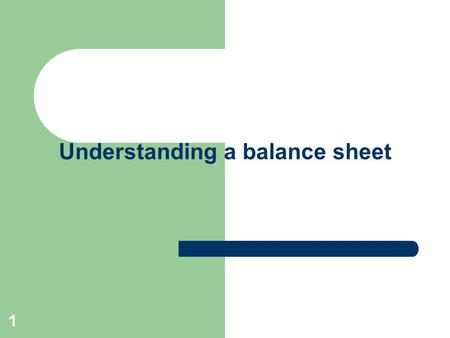 1 Understanding a balance sheet. Lesson Objective Understand the main elements of a balance sheet. Understand the difference between assets and liabilities.