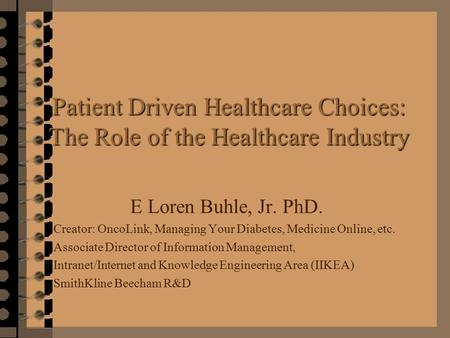 Patient Driven Healthcare Choices: The Role of the Healthcare Industry E Loren Buhle, Jr. PhD. Creator: OncoLink, Managing Your Diabetes, Medicine Online,