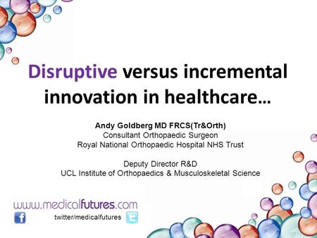 Disruptive versus incremental innovation in healthcare … twitter/medicalfutures Andy Goldberg MD FRCS(Tr&Orth) Consultant Orthopaedic Surgeon Royal National.