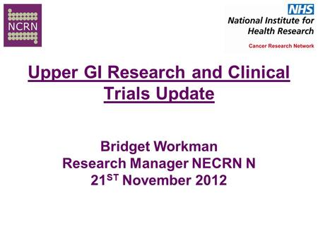 Upper GI Research and Clinical Trials Update Bridget Workman Research Manager NECRN N 21 ST November 2012.