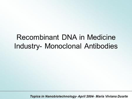 Recombinant DNA in Medicine Industry- Monoclonal Antibodies Topics in Nanobiotechnology- April 2004- Maria Viviana Duarte.