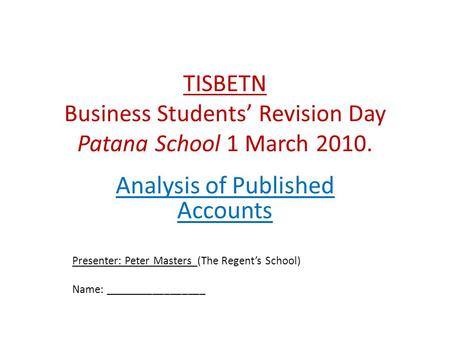 TISBETN Business Students' Revision Day Patana School 1 March 2010. Analysis of Published Accounts Presenter: Peter Masters (The Regent's School) Name: