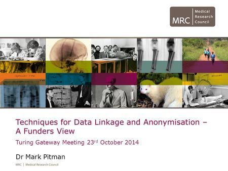 Techniques for Data Linkage and Anonymisation – A Funders View Turing Gateway Meeting 23 rd October 2014 Dr Mark Pitman.