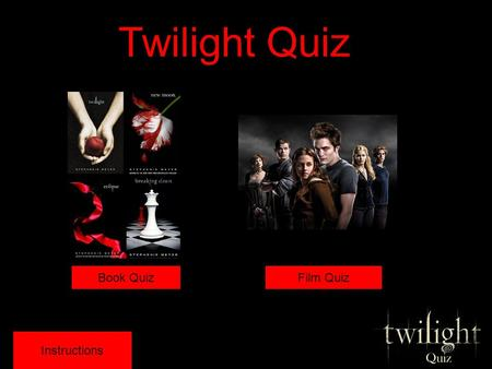 Twilight Quiz Instructions Book QuizFilm Quiz Instructions To play the game: Choose which quiz you want to play out of the two options Answer the multiple.