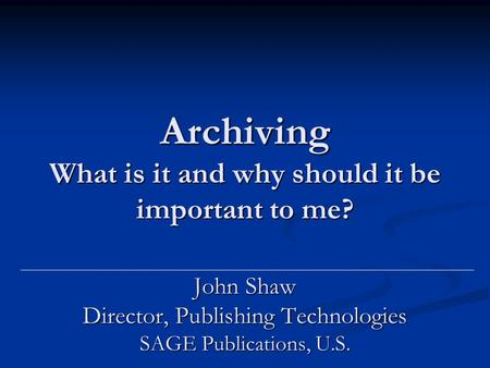 Archiving What is it and why should it be important to me? John Shaw Director, Publishing Technologies SAGE Publications, U.S.