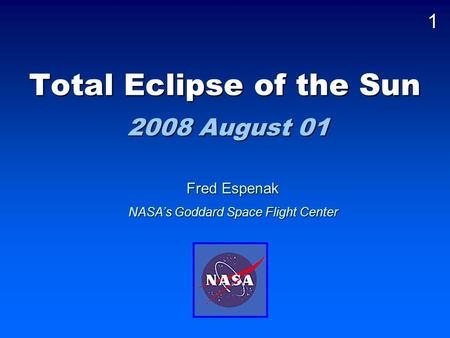 Total Eclipse of the Sun 2008 August 01 Fred Espenak NASA's Goddard Space Flight Center 1.