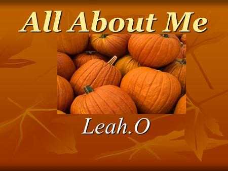 All About Me Leah.O. When I was born I was born on october,24,1997 in Ohio I was born on october,24,1997 in Ohio.