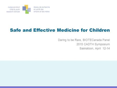 Safe and Effective Medicine for Children Daring to be Rare, BIOTECanada Panel 2015 CADTH Symposium Saskatoon, April 12-14.