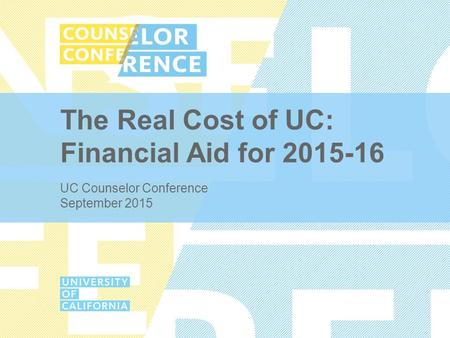The Real Cost of UC: Financial Aid for 2015-16 UC Counselor Conference September 2015.