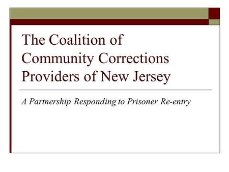 The Coalition of Community Corrections Providers of New Jersey A Partnership Responding to Prisoner Re-entry.